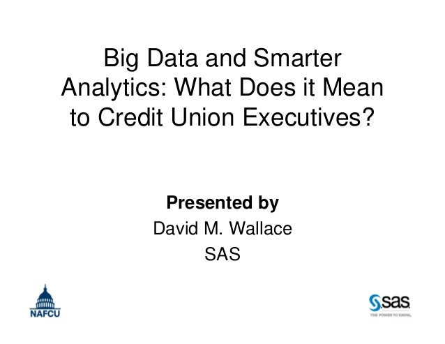 Big Data and Smarter Analytics: What Does it Mean to Credit Union Executives? Presented by David M. Wallace SAS