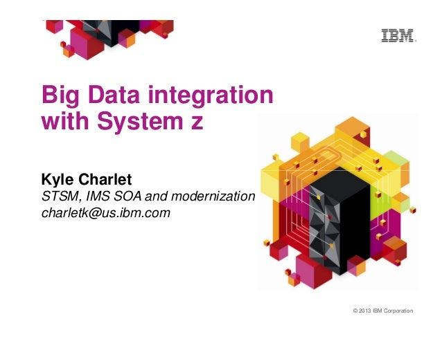 Big Data integration with System z Kyle Charlet © 2013 IBM Corporation Kyle Charlet STSM, IMS SOA and modernization charle...