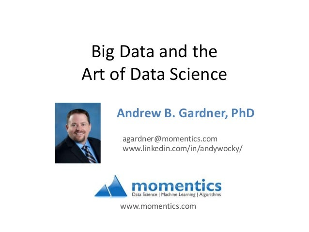 Big Data and the Art of Data Science Andrew B. Gardner, PhD www.linkedin.com/in/andywocky/ agardner@momentics.com www.mome...