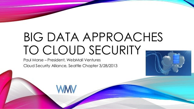 BIG DATA APPROACHESTO CLOUD SECURITYPaul Morse – President, WebMall VenturesCloud Security Alliance, Seattle Chapter 3/28/...