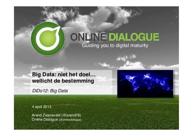 """Guiding you to digital maturity!Big Data: niet het doel… wellicht de bestemming""""!DiDo12: Big Data!4 april 2013!Arend Zwan..."""