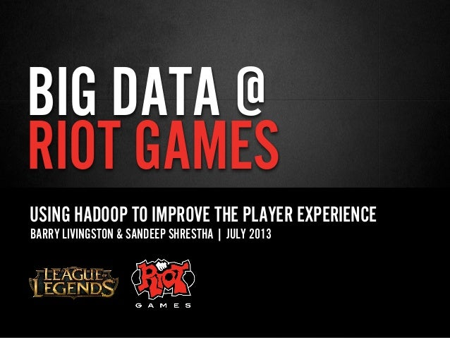 BIG DATA @ RIOT GAMES USING HADOOP TO IMPROVE THE PLAYER EXPERIENCE BARRY LIVINGSTON & SANDEEP SHRESTHA | JULY 2013
