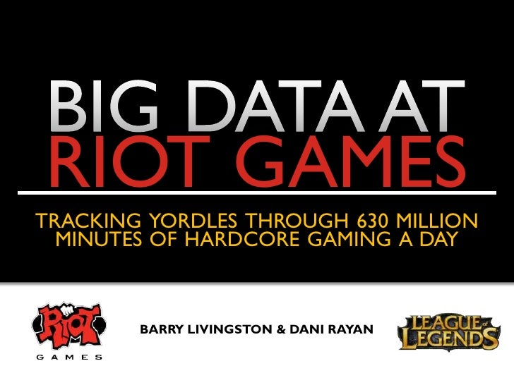 RIOT GAMESTRACKING YORDLES THROUGH 630 MILLION  MINUTES OF HARDCORE GAMING A DAY        BARRY LIVINGSTON & DANI RAYAN