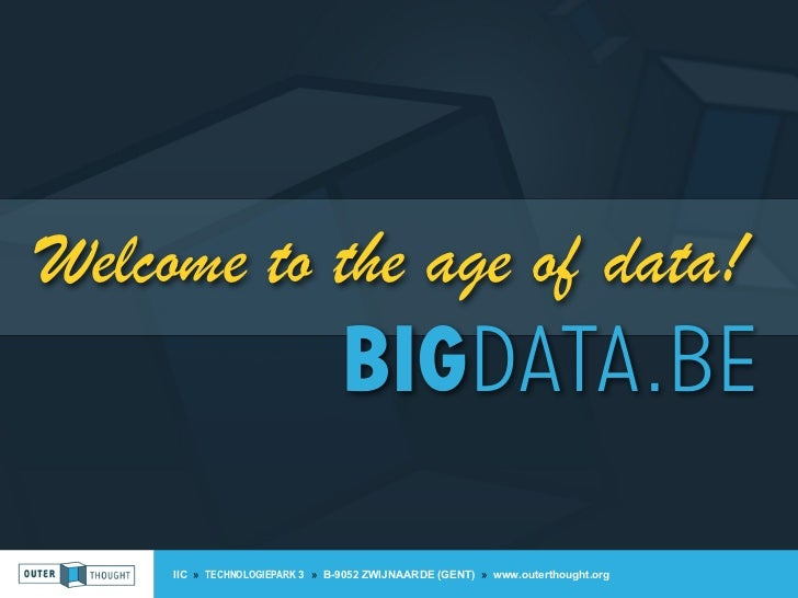 Welcome to the age of data!                                 BIGDATA.BE     IIC » TECHNOLOGIEPARK 3 » B-9052 ZWIJNAARDE (GE...