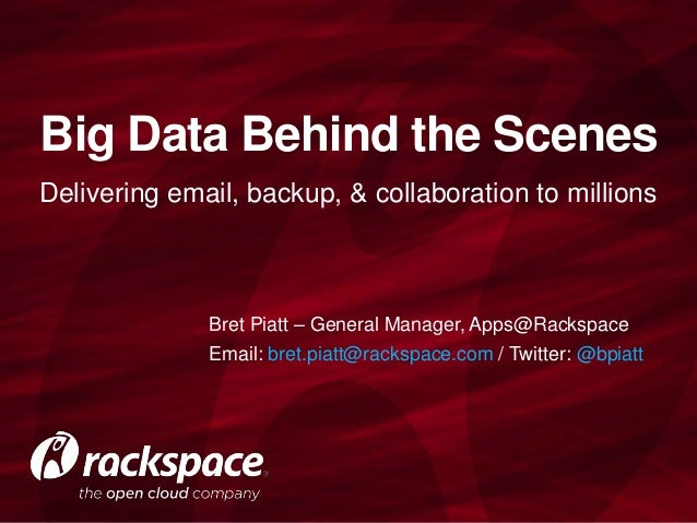 Big Data Behind the Scenes Delivering email, backup, & collaboration to millions  Bret Piatt – General Manager, Apps@Racks...