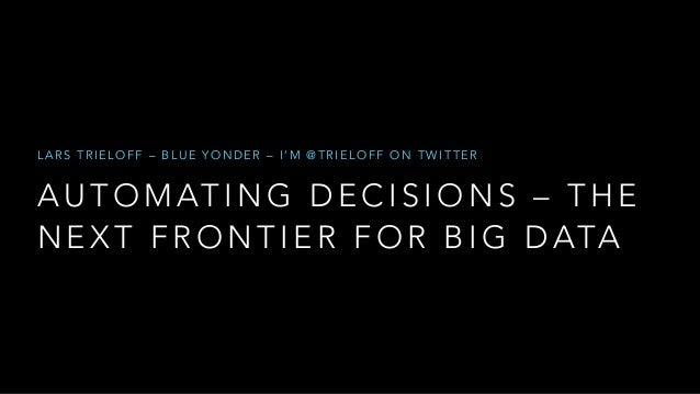 LARS TRIELOFF – BLUE YONDER – I'M @TRIELOFF ON TWITTER  AUTOMATING DECISIONS – THE  NEXT FRONTIER FOR BIG DATA