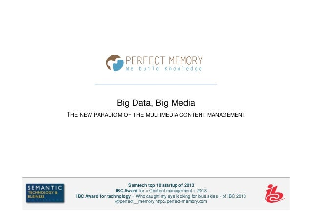 Big Data, Big Media THE NEW PARADIGM OF THE MULTIMEDIA CONTENT MANAGEMENT Semtech top 10 startup of 2013 IBC Award for « C...
