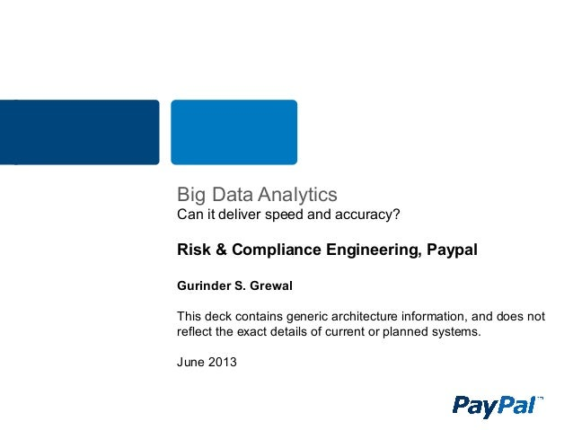 BIG DATA ANALYTICS Can it deliver speed and accuracy? Risk & Compliance Engineering, Paypal Gurinder S. Grewal This deck c...