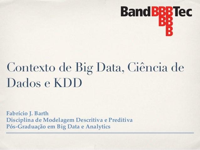 Contexto de Big Data, Ciência de Dados e KDD Fabrício J. Barth! Disciplina de Modelagem Descritiva e Preditiva! Pós-Gradua...