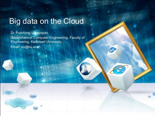 Big data on the CloudDr. Putchong UthayopasDepartment of Computer Engineering, Faculty ofEngineering, Kasetsart University...