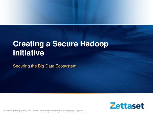 Creating a Secure Hadoop                 Initiative                 Securing the Big Data EcosystemThis document contains ...