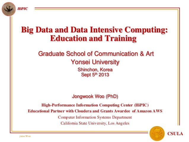 jwoo Woo HiPIC CSULA Big Data and Data Intensive Computing: Education and Training Graduate School of Communication & Art ...