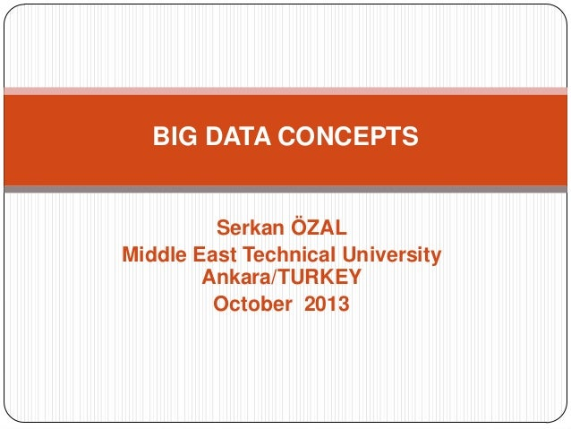 BIG DATA CONCEPTS  Serkan ÖZAL Middle East Technical University Ankara/TURKEY October 2013