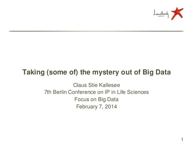 Taking (some of) the mystery out of Big Data Claus Stie Kallesøe 7th Berlin Conference on IP in Life Sciences Focus on Big...