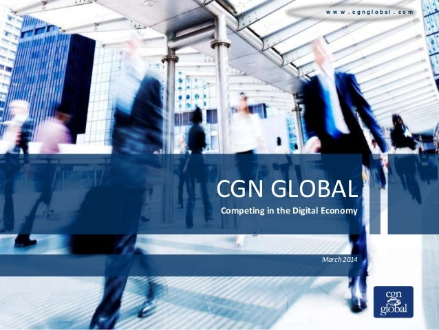 w w w . c g n g l o b a l . c o m CGN GLOBAL Competing in the Digital Economy March 2014