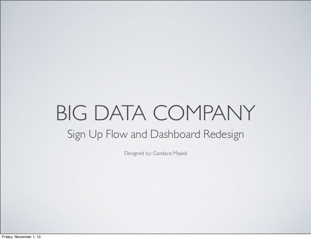 BIG DATA COMPANY Sign Up Flow and Dashboard Redesign Designed by: Candace Majedi  Friday, November 1, 13