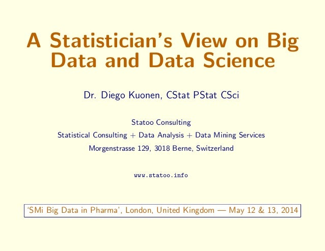 A Statistician's View on Big Data and Data Science Dr. Diego Kuonen, CStat PStat CSci Statoo Consulting Statistical Consul...
