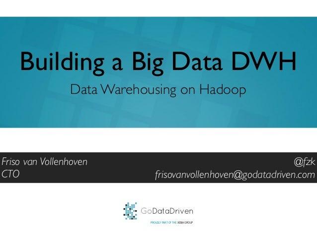 GoDataDrivenPROUDLY PART OF THE XEBIA GROUP@fzkfrisovanvollenhoven@godatadriven.comBuilding a Big Data DWHFriso van Vollen...