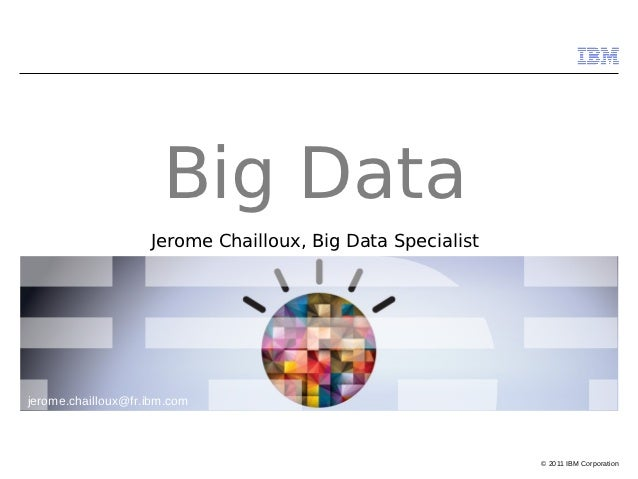 Big Data                    Jerome Chailloux, Big Data Specialistjerome.chailloux@fr.ibm.com                              ...