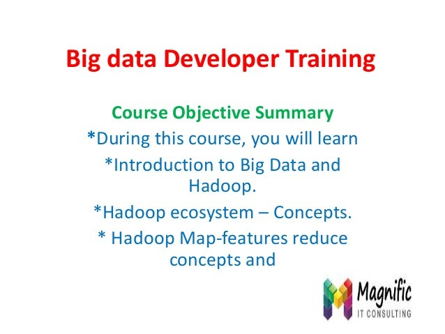 Big data Developer Training Course Objective Summary *During this course, you will learn *Introduction to Big Data and Had...
