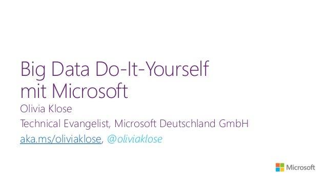 Big Data Do-It-Yourself mit Microsoft Olivia Klose Technical Evangelist, Microsoft Deutschland GmbH aka.ms/oliviaklose, @o...