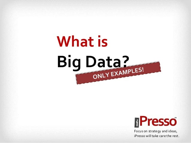 What is  Big Data?  Focus on strategy and ideas, iPresso will take care the rest.
