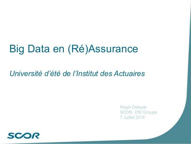 Big Data en (Ré)Assurance Université d'été de l'Institut des Actuaires Régis Delayat SCOR, DSI Groupe 7 Juillet 2014