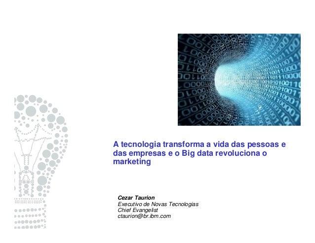 A tecnologia transforma a vida das pessoas e das empresas e o Big data revoluciona o marketing Cezar Taurion Executivo de ...