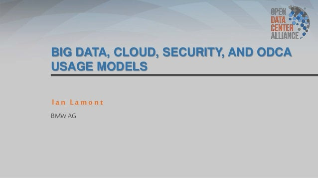 BIG DATA, CLOUD, SECURITY, AND ODCA USAGE MODELS Ian Lamont BMW AG