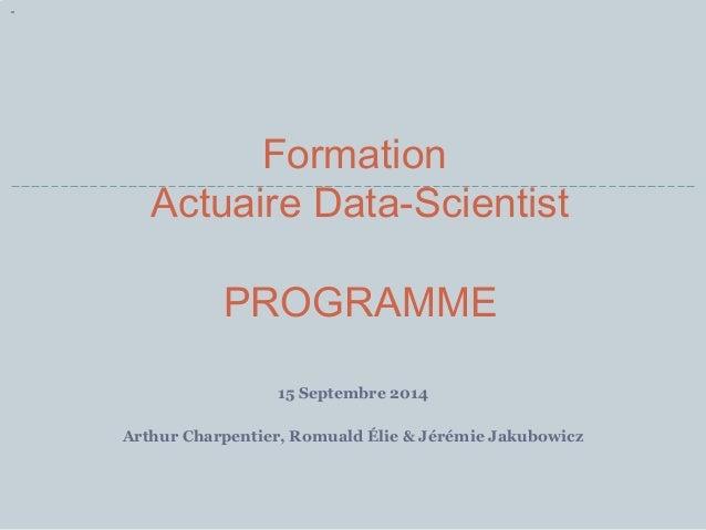 Formation  Actuaire Data-Scientist  PROGRAMME  15 Septembre 2014  Arthur Charpentier, Romuald Élie & Jérémie Jakubowicz