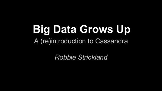 Big Data Grows Up A (re)introduction to Cassandra Robbie Strickland