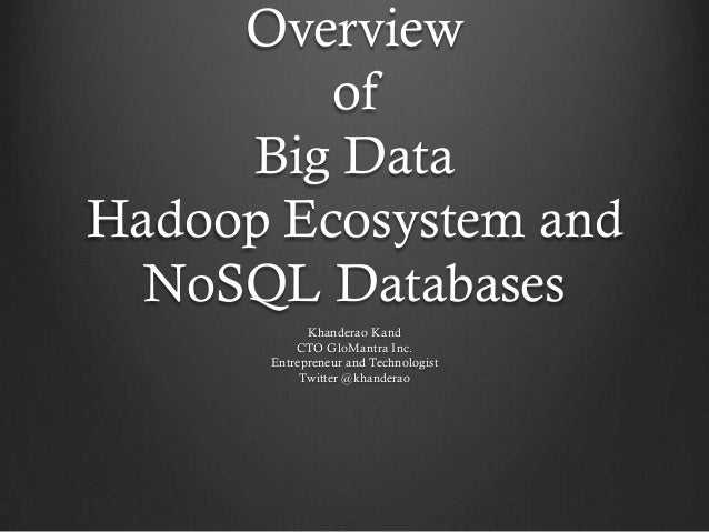 Overview         of     Big DataHadoop Ecosystem and  NoSQL Databases            Khanderao Kand          CTO GloMantra Inc...