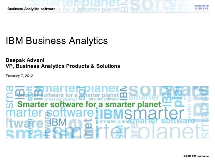 Business Analytics softwareIBM Business AnalyticsDeepak AdvaniVP, Business Analytics Products & SolutionsFebruary 7, 2012 ...