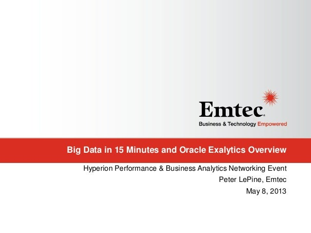 Big Data in 15 Minutes and Oracle Exalytics OverviewHyperion Performance & Business Analytics Networking EventPeter LePine...