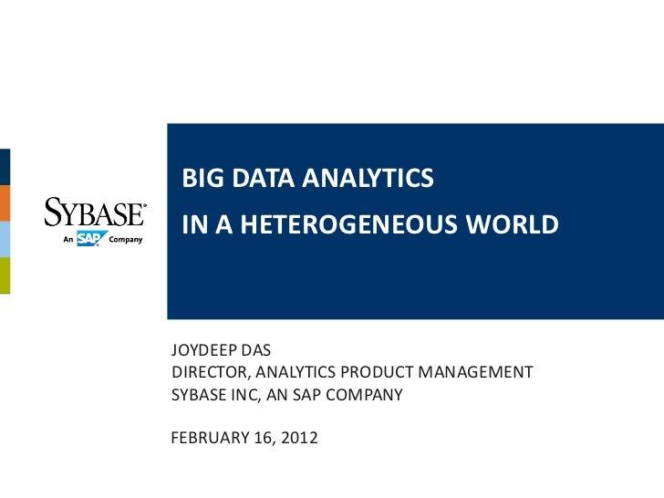BIG DATA ANALYTICS IN A HETEROGENEOUS WORLDJOYDEEP DASDIRECTOR, ANALYTICS PRODUCT MANAGEMENTSYBASE INC, AN SAP COMPANYFEBR...