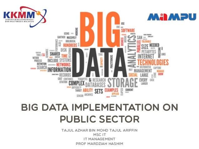 Big Data Implementation on Public Sector Tajul Azhar bin Mohd Tajul Ariffin Msc IT IT Management Prof Mardziah Hashim