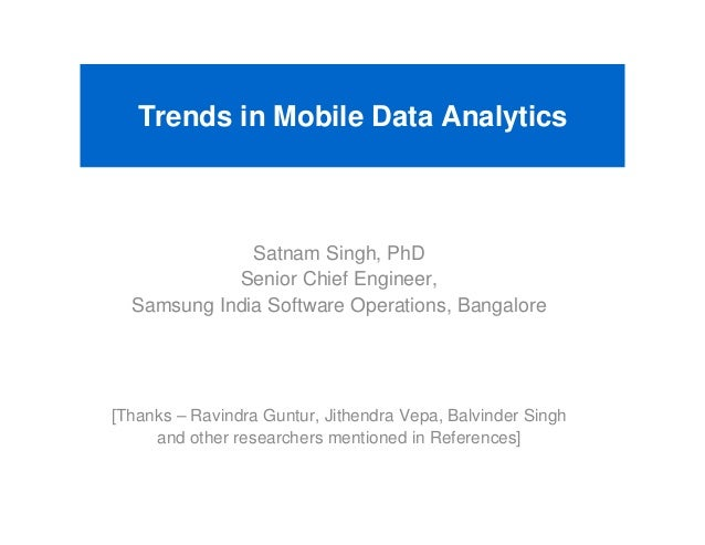 Trends in Mobile Data Analytics              Satnam Singh, PhD            Senior Chief Engineer,  Samsung India Software O...