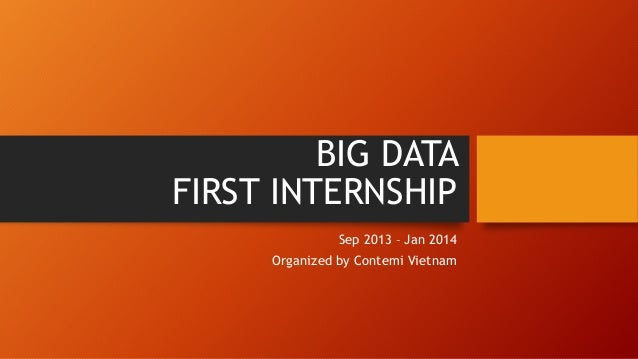 BIG DATA FIRST INTERNSHIP Sep 2013 – Jan 2014 Organized by Contemi Vietnam