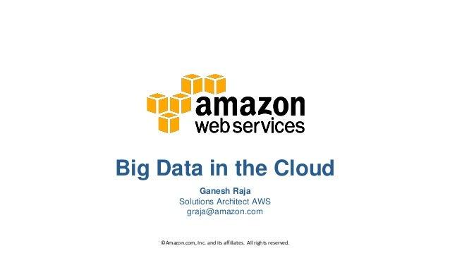 Big Data in the Cloud Ganesh Raja Solutions Architect AWS graja@amazon.com ©Amazon.com, Inc. and its affiliates. All right...