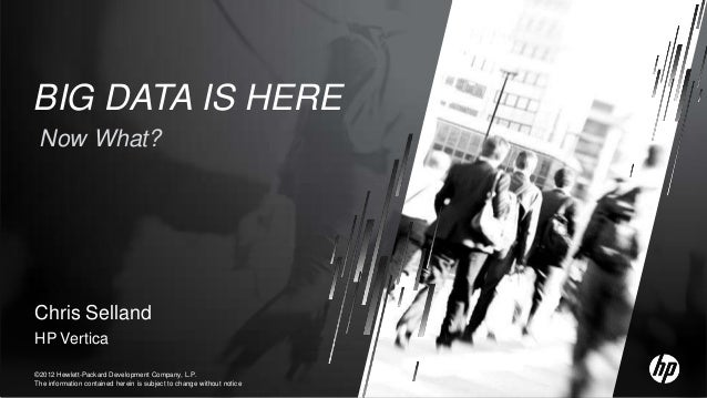 BIG DATA IS HERE Now What?Chris SellandHP Vertica©2012 Hewlett-Packard Development Company, L.P.The information contained ...