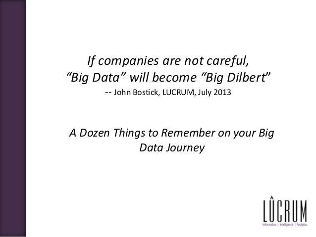 "If companies are not careful, ""Big Data"" will become ""Big Dilbert"" -- John Bostick, LUCRUM, July 2013 A Doz"