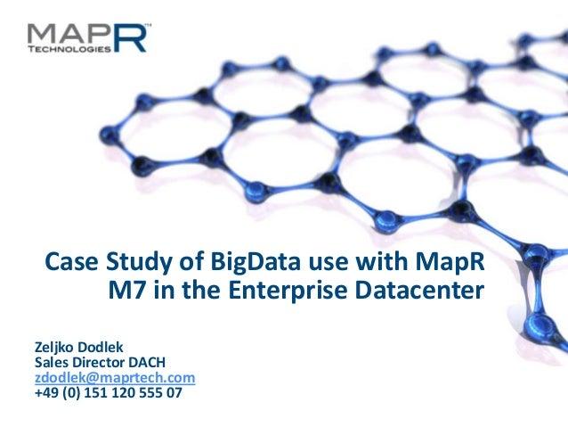 Case Study of BigData use with MapR           M7 in the Enterprise Datacenter  Zeljko Dodlek  Sales Director DACH  zdodlek...