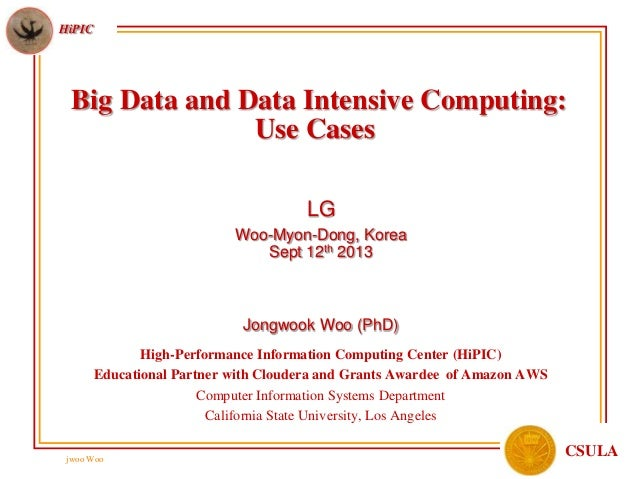 jwoo Woo HiPIC CSULA Big Data and Data Intensive Computing: Use Cases LG Woo-Myon-Dong, Korea Sept 12th 2013 Jongwook Woo ...
