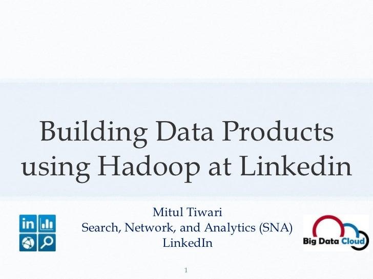 Building Data Products using Hadoop at Linkedin <ul><li>Mitul Tiwari </li></ul><ul><li>Search, Network, and Analytics (SNA...