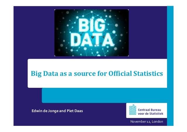 Big Data as a source for Official Statistics  Edwin de Jonge and Piet Daas November 12, London