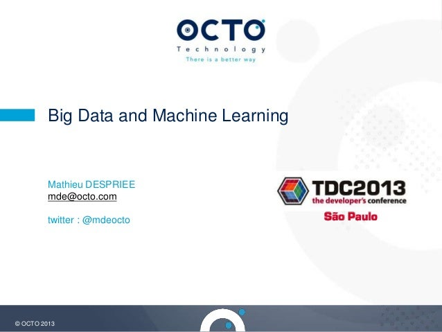 1© OCTO 2013 Big Data and Machine Learning Mathieu DESPRIEE mde@octo.com twitter : @mdeocto
