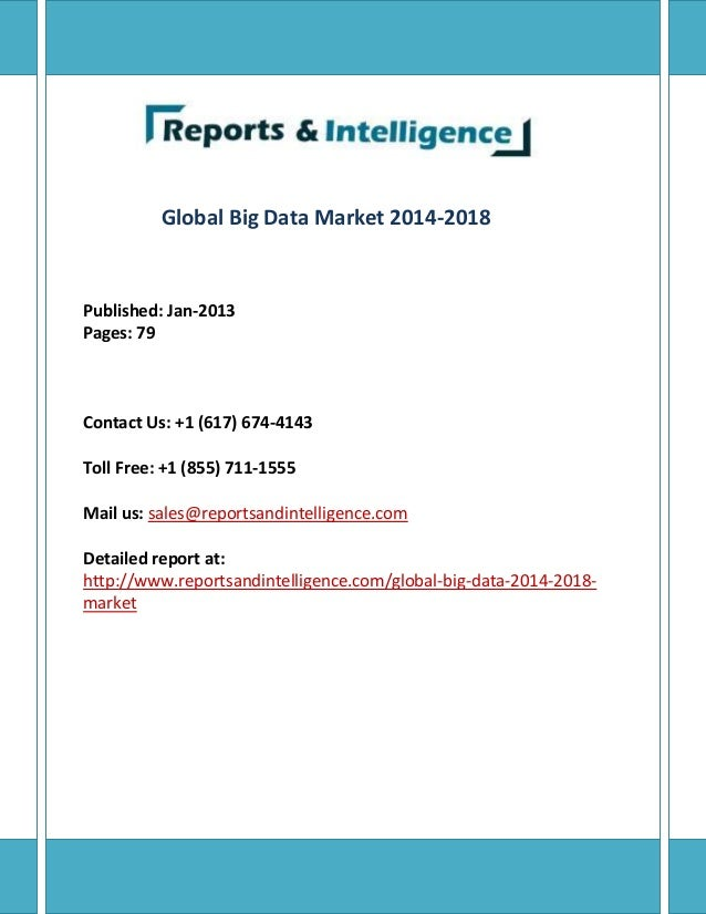 Global Big Data Market 2014-2018 Published: Jan-2013 Pages: 79 Contact Us: +1 (617) 674-4143 Toll Free: +1 (855) 711-1555 ...