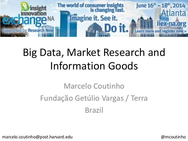 Big Data, Market Research and Information Goods Marcelo Coutinho Fundação Getúlio Vargas / Terra Brazil marcelo.coutinho@p...