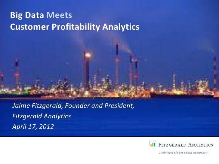 Big Data MeetsCustomer Profitability AnalyticsJaime Fitzgerald, Founder and President,Fitzgerald AnalyticsApril 17, 2012  ...