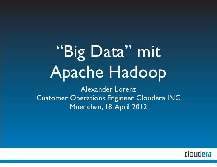 """""""Big Data"""" mit   Apache Hadoop           Alexander LorenzCustomer Operations Engineer, Cloudera INC         Muenchen, 18. ..."""